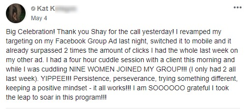 Big Celebration! Thank you Shay for the call yesterday! I revamped my targeting on my Facebook Group Ad last night, switched it to mobile and it already surpassed 2 times the amount of clicks I had the whole last week on my other ad. I had a four hour cuddle session with a client this morning and while I was cuddling NINE WOMEN JOINED MY GROUP!!! (I only had 2 all last week). YIPPEE!!! Persistence, perseverance, trying something different, keeping a positive mindset - it all works!!! I am SOOOOOO grateful I took the leap to soar in this program!!!