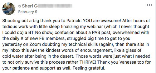 Shouting out a big thank you to Patrick. YOU are awesome! After hours of tedious work with little sleep finalizing my webinar (which I never thought I could do) a BT No show, confusion about a PAS post, overwhelmed with the daily # of new FB members, struggled big time to get to you yesterday on Zoom doubting my technical skills (again), then there sits in my inbox this AM the kindest words of encouragement, like a glass of cold water after being in the desert. Those words were just what I needed to not only survive this process rather THRIVE! Thank you Vanessa too for your patience and support as well. Feeling grateful.