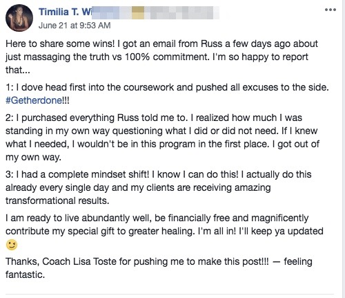 Here to share some wins! I got an email from Russ a few days ago about just massaging the truth vs 100% commitment. I'm so happy to report that... 1: I dove head first into the coursework and pushed all excuses to the side.#Getherdone!!! 2: I purchased everything Russ told me to. I realized how much I was standing in my own way questioning what I did or did not need. If I knew what I needed, I wouldn't be in this program in the first place. I got out of my own way. 3: I had a complete mindset shift! I know I can do this! I actually do this already every single day and my clients are receiving amazing transformational results. I am ready to live abundantly well, be financially free and magnificently contribute my special gift to greater healing. I'm all in! I'll keep ya updated? Thanks, Coach Lisa Toste for pushing me to make this post!!! — feeling fantastic.