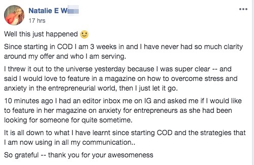 Well this just happened :) Since starting in COD I am 3 weeks in and I have never had so much clarity around my offer and who I am serving. I threw it out to the universe yesterday because I was super clear -- and said I would love to feature in a magazine on how to overcome stress and anxiety in the entrepreneurial world, then I just let it go. 10 minutes ago I had an editor inbox me on IG and asked me if I would like to feature in her magazine on anxiety for entrepreneurs as she had been looking for someone for quite sometime. It is all down to what I have learnt since starting COD and the strategies that I am now using in all my communication.. So grateful -- thank you for your awesomeness