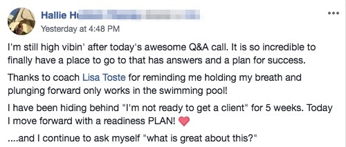"""I'm still high vibin' after today's awesome Q&A call. It is so incredible to finally have a place to go to that has answers and a plan for success. Thanks to coach Lisa Toste for reminding me holding my breath and plunging forward only works in the swimming pool! I have been hiding behind """"I'm not ready to get a client"""" for 5 weeks. Today I move forward with a readiness PLAN! ❤️ ....and I continue to ask myself """"what is great about this?"""