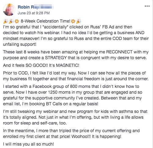 🎉🎉💥 8-Week Celebration Time!💥🎉 I'm so grateful that I *accidentally* clicked on Russ' FB Ad and then decided to watch his webinar. I had no idea I'd be getting a business AND mindset makeover! I'm so grateful to Russ and the entire COD team for their unfailing support! These last 8 weeks have been amazing at helping me RECONNECT with my purpose and create a STRATEGY that is congruent with my desire to serve. And it feels SO GOOD!! It's MAGNETIC! Prior to COD, I felt like I'd lost my way. Now I can see how all the pieces of my business fit together and that financial freedom is just around the corner. I started with a Facebook group of 800 moms that I didn't know how to serve. Now I have over 1250 moms in my group that are engaged and so grateful for the supportive community I've created. Between that and my email list, I'm booking BT Calls on a regular basis! I'm still tweaking my webinar and new program for kids with asthma so that it's totally aligned. Not just in what I'm offering, but with living a life allows room for sleep and self-care, too. In the meantime, I more than tripled the price of my current offering and enrolled my first client at that price! Woohoo!!! It is happening! I will miss you all so much!