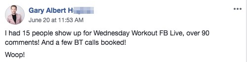 I had 15 people show up for Wednesday Workout FB Live, over 90 comments! And a few BT calls booked!