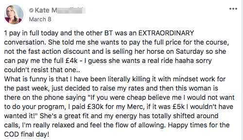 "1 pay in full today and the other BT was an EXTRAORDINARY conversation. She told me she wants to pay the full price for the course, not the fast action discount and is selling her horse on Saturday so she can pay me the full £4k - I guess she wants a real ride haaha sorry couldn't resist that one.. What is funny is that I have been literally killing it with mindset work for the past week, just decided to raise my rates and then this woman is there on the phone saying ""If you were cheap believe me I would not want to do your program, I paid £30k for my Merc, if it was £5k I wouldn't have wanted it!"" She's a great fit and my energy has totally shifted around calls, I'm really relaxed and feel the flow of allowing. Happy times for the COD final day!"