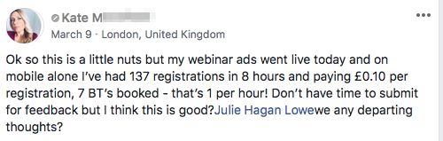 Ok so this is a little nuts but my webinar ads went live today and on mobile alone I've had 137 registrations in 8 hours and paying £0.10 per registration, 7 BT's booked - that's 1 per hour! Don't have time to submit for feedback but I think this is good?Julie Hagan Lowewe any departing thoughts?