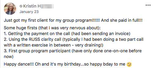 Just got my first client for my group program!!!!!! And she paid in full!!! Some huge firsts (that I was very nervous about): 1. Getting the payment on the call (had been sending an invoice) 2. Using the RUSS clarity call (typically I had been doing a two part call with a written exercise in between - very draining!) 3. First group program participant (have only done one-on-one before now) Happy dance!!! Oh and it's my birthday...so happy bday to me
