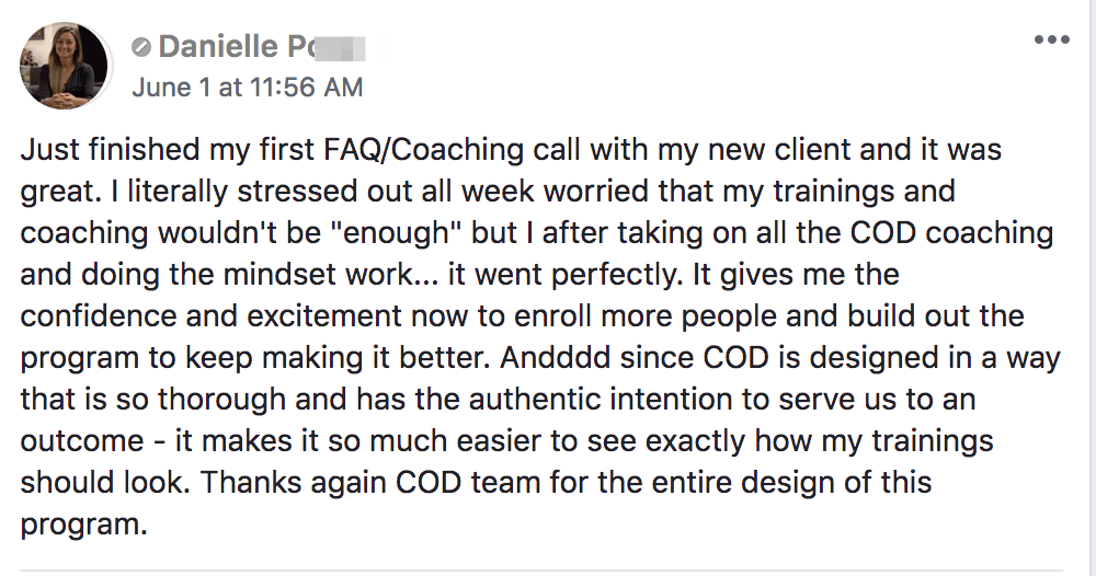 "Just finished my first FAQ/Coaching call with my new client and it was great. I literally stressed out all week worried that my trainings and coaching wouldn't be ""enough"" but I after taking on all the COD coaching and doing the mindset work... it went perfectly. It gives me the confidence and excitement now to enroll more people and build out the program to keep making it better. Andddd since COD is designed in a way that is so thorough and has the authentic intention to serve us to an outcome - it makes it so much easier to see exactly how my trainings should look. Thanks again COD team for the entire design of this program."