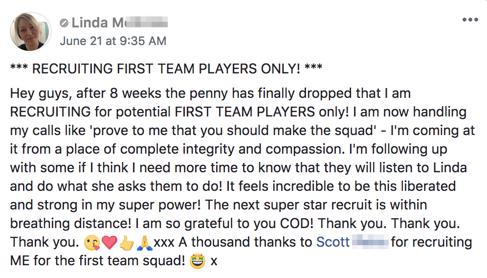 *** RECRUITING FIRST TEAM PLAYERS ONLY! *** Hey guys, after 8 weeks the penny has finally dropped that I am RECRUITING for potential FIRST TEAM PLAYERS only! I am now handling my calls like 'prove to me that you should make the squad' - I'm coming at it from a place of complete integrity and compassion. I'm following up with some if I think I need more time to know that they will listen to Linda and do what she asks them to do! It feels incredible to be this liberated and strong in my super power! The next super star recruit is within breathing distance! I am so grateful to you COD! Thank you. Thank you. Thank you. ?❤️??xxx A thousand thanks to Scott Petro for recruiting ME for the first team squad! ? x