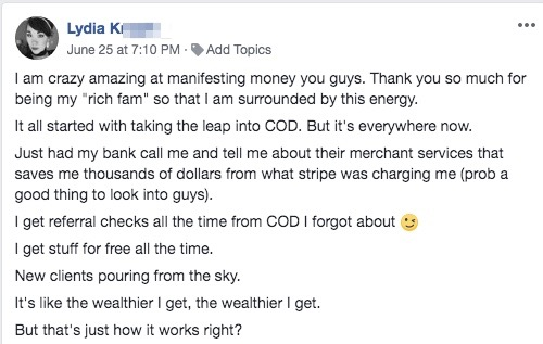 """I am crazy amazing at manifesting money you guys. Thank you so much for being my """"rich fam"""" so that I am surrounded by this energy. It all started with taking the leap into COD. But it's everywhere now. Just had my bank call me and tell me about their merchant services that saves me thousands of dollars from what stripe was charging me (prob a good thing to look into guys). I get referral checks all the time from COD I forgot about ;) I get stuff for free all the time. New clients pouring from the sky. It's like the wealthier I get, the wealthier I get. But that's just how it works right?"""