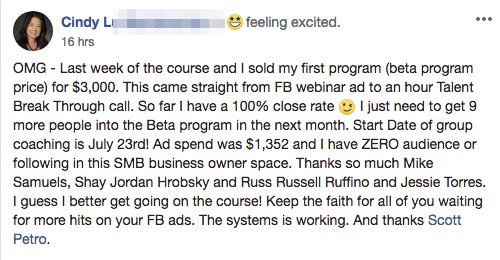OMG - Last week of the course and I sold my first program (beta program price) for $3,000. This came straight from FB webinar ad to an hour Talent Break Through call. So far I have a 100% close rate ? I just need to get 9 more people into the Beta program in the next month. Start Date of group coaching is July 23rd! Ad spend was $1,352 and I have ZERO audience or following in this SMB business owner space. Thanks so much Mike Samuels, Shay Jordan Hrobsky and Russ Russell Ruffino and Jessie Torres. I guess I better get going on the course! Keep the faith for all of you waiting for more hits on your FB ads. The systems is working. And thanks Scott Petro.