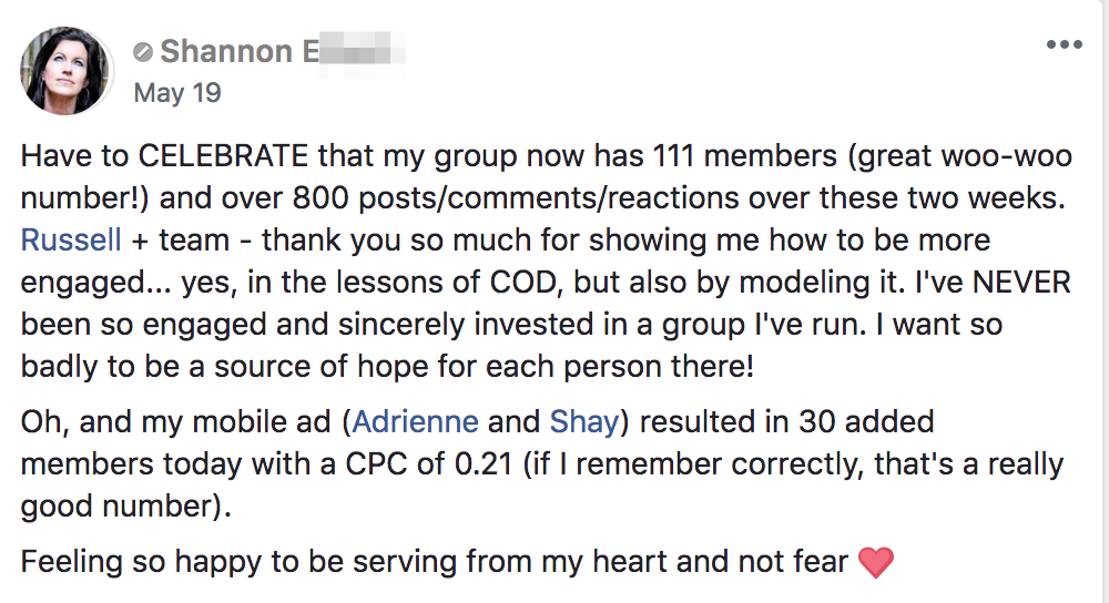 Have to CELEBRATE that my group now has 111 members (great woo-woo number!) and over 800 posts/comments/reactions over these two weeks. Russell + team - thank you so much for showing me how to be more engaged... yes, in the lessons of COD, but also by modeling it. I've NEVER been so engaged and sincerely invested in a group I've run. I want so badly to be a source of hope for each person there! Oh, and my mobile ad (Adrienne and Shay) resulted in 30 added members today with a CPC of 0.21 (if I remember correctly, that's a really good number). Feeling so happy to be serving from my heart and not fear