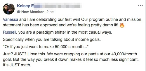 """Vanessa and I are celebrating our first win! Our program outline and mission statement has been approved and we're feeling pretty damn lit! 🔥 Russell, you are a paradigm shifter in the most casual ways. Specifically when you are talking about income goals. """"Or if you just want to make 50,000 a month..."""" Just? JUST? I love this. We were crapping our pants at our 40,000/month goal. But the way you break it down makes it feel so much less significant. It's JUST math."""