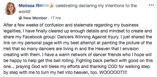 After a few weeks of confusion and stalemate regarding my business legalities, I have finally cleared up enough details and mindset to create and share my Facebook group: Dancers Winning Against Injury. I just shared the link on my personal page with my best attempt at painting the picture of the Hell that so many dancers are living in and the Heaven that I envision creating with them. I have a warm network of dancer friends who I hope will be happy to help get this ball rolling. Fighting back perfect with good on this one... praying God will bless my efforts and thanking COD for walking step by step with me to turn my hell into heaven, too. WOOOOOT!!!!