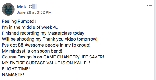 Feeling Pumped! I'm in the middle of week 4.. Finished recording my Masterclass today! Will be shooting my Thank you video tomorrow! I've got 88 Awesome people in my fb group! My mindset is on spoon bend! Course Design is on GAME CHANGER/LIFE SAVER! MY ENTIRE SURFACE VALUE IS ON KAL-EL! FLIGHT TIME! NAMASTE!