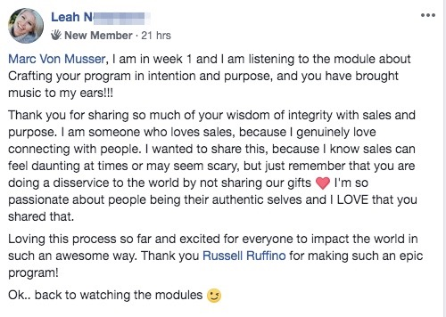 Marc Von Musser, I am in week 1 and I am listening to the module about Crafting your program in intention and purpose, and you have brought music to my ears!!! Thank you for sharing so much of your wisdom of integrity with sales and purpose. I am someone who loves sales, because I genuinely love connecting with people. I wanted to share this, because I know sales can feel daunting at times or may seem scary, but just remember that you are doing a disservice to the world by not sharing our gifts