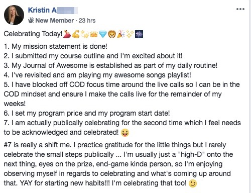 "Celebrating Today!💃💪💫👑💎🦁🎉✨🎆 1. My mission statement is done! 2. I submitted my course outline and I'm excited about it! 3. My Journal of Awesome is established as part of my daily routine! 4. I've revisited and am playing my awesome songs playlist! 5. I have blocked off COD focus time around the live calls so I can be in the COD mindset and ensure I make the calls live for the remainder of my weeks! 6. I set my program price and my program start date! 7. I am actually publically celebrating for the second time which I feel needs to be acknowledged and celebrated! :-P #7 is really a shift me. I practice gratitude for the little things but I rarely celebrate the small steps publically ... I'm usually just a ""high-D"" onto the next thing, eyes on the prize, end-game kinda person, so I'm enjoying observing myself in regards to celebrating and what's coming up around that. YAY for starting new habits!!! I'm celebrating that too!"