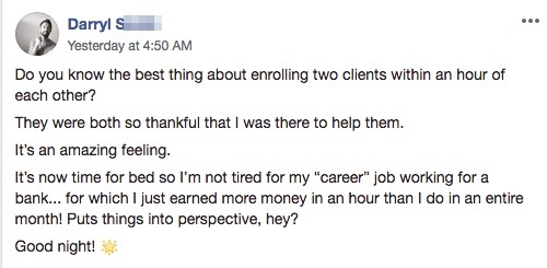 """Do you know the best thing about enrolling two clients within an hour of each other? They were both so thankful that I was there to help them. It's an amazing feeling. It's now time for bed so I'm not tired for my """"career"""" job working for a bank... for which I just earned more money in an hour than I do in an entire month! Puts things into perspective, hey? Good night!"""