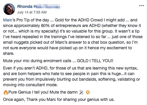 Marc's Pro Tip of the day ... Gold for the ADHD Crowd I might add ... and since approximately 80% of entrepreneurs are ADHD (whether they know it or not... which is my specialty) it's so valuable for this group. It wasn't a tip I've heard repeated in the trainings I've listened to so far ... just one of those small nuggets picked out of Marc's answer to a chat box question, so I'm not sure everyone would have picked up on it hence my excitement to share. Mute your mic during enrolment calls ... GOLD I TELL YOU!! Even if you aren't ADHD, for those of us that are learning this new syntax, and are born helpers who hate to see people in pain this is huge...it can prevent you from impulsively blurting out bandaids, softening, validating or moving into consultant mode. 🔥Pure Genius I tell you! Mute the damn 🎤 💥 Once again, Thank you Marc for sharing your genius with us.