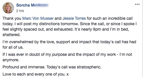 Thank you Marc Von Musser and Jessie Torres for such an incredible call today. I will post my distinctions tomorrow. Since the call, or since I spoke I feel slightly spaced out, and exhausted. It's nearly 9pm and I'm in bed, shattered. I'm overwhelmed by the love, support and impact that today's call has had for all of us. If I was ever in doubt of my purpose and the impact of my work - I'm not anymore. Profound and immense. Today's call was stratospheric. Love to each and every one of you. x