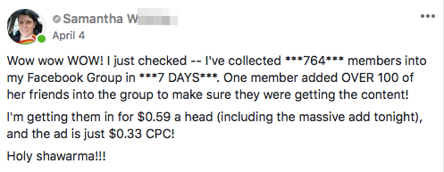 Wow wow WOW! I just checked -- I've collected ***764*** members into my Facebook Group in ***7 DAYS***. One member added OVER 100 of her friends into the group to make sure they were getting the content! I'm getting them in for $0.59 a head (including the massive add tonight), and the ad is just $0.33 CPC! Holy shawarma!!!