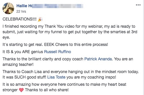CELEBRATIONS!!!! 🎉 I finished recording my Thank You video for my webinar, my ad is ready to submit, just waiting for my funnel to get put together by the smarties at 3rd eye. It's starting to get real. EEEK Cheers to this entire process! It IS & you ARE genius Russell Ruffino Thanks to the brilliant clarity and copy coach Patrick Ananda. You are an amazing teacher! Thanks to Coach Lisa and everyone hanging out in the mindset room today. It was SUCH good stuff! Lisa Toste you are my coaching inspo! It is so amazing how everyone here continues to make my heart beat stronger ❤️ Thanks to all who share!