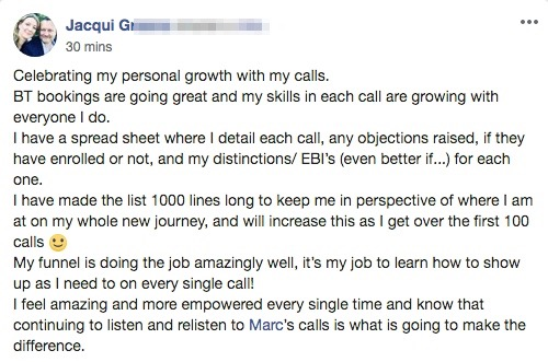 Celebrating my personal growth with my calls. BT bookings are going great and my skills in each call are growing with everyone I do. I have a spread sheet where I detail each call, any objections raised, if they have enrolled or not, and my distinctions/ EBI's (even better if...) for each one. I have made the list 1000 lines long to keep me in perspective of where I am at on my whole new journey, and will increase this as I get over the first 100 calls 🙂 My funnel is doing the job amazingly well, it's my job to learn how to show up as I need to on every single call! I feel amazing and more empowered every single time and know that continuing to listen and relisten to Marc's calls is what is going to make the difference.