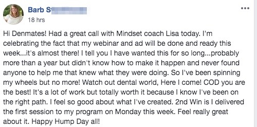Hi Denmates! Had a great call with Mindset coach Lisa today. I'm celebrating the fact that my webinar and ad will be done and ready this week...it's almost there! I tell you I have wanted this for so long...probably more than a year but didn't know how to make it happen and never found anyone to help me that knew what they were doing. So I've been spinning my wheels but no more! Watch out dental world, Here I come! COD you are the best! It's a lot of work but totally worth it because I know I've been on the right path. I feel so good about what I've created. 2nd Win is I delivered the first session to my program on Monday this week. Feel really great about it. Happy Hump Day all!