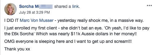 I DID IT Marc Von Musser - yesterday really shook me, in a massive way. I just enrolled my first client - she didn't bat an eye. 'Oh yeah, I'd like to pay the £6k Sorcha' Which was nearly $11k Aussie dollars in her money!! OMG everyone is sleeping here and I want to get up and scream!!! Thank you xx
