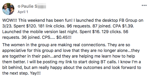 WOW!!! This weekend has been fun! I launched the desktop FB Group on 3/23. Spent $120. 181 link clicks. 96 requests. 87 joined. CPA $1.39. Launched the mobile version last night. Spent $16. 129 clicks. 56 requests. 36 joined. CPS.... $0.45!!! The women in the group are making real connections. They are so appreciative for this group and love that they are no longer alone...they are together in their pain...and they are helping me learn how to help them better. I will be posting my link to start doing BT calls. I know I'm a bit behind, but am really happy about the outcomes and look forward to the next step. Yay!!!