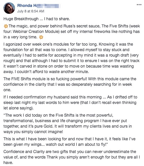 "Huge Breakthrough ... I had to share. 💥The magic, and power behind Russ's secret sauce, The Five Shifts (week four: Webinar Creation Module) set off my internal fireworks like nothing has in a very long time. 💥 I agonized over week one's modules for far too long. Knowing it was the foundation for all that was to come. I allowed myself to stay stuck and eventually I had to settle for accepting in my mind it was a rough draft (very rough) and that although I had to submit it to ensure I was on the right track it wasn't carved in stone on order to move on because time was wasting away. I couldn't afford to waste another minute. The FIVE Shifts module is so fucking powerful! With this module came the confidence in the clarity that I was so desperately searching for in week one. If I needed confirmation my husband said this morning ... As I drifted off to sleep last night my last words to him were (that I don't recall even thinking let alone saying). ""The work I did today on the Five Shifts is the most powerful, transformational, business and life changing program I have ever put together, and it's pure Gold. It will transform my clients lives and ours in ways you simply cannot imagine! This is what I have been looking for and now that I have it, it feels like I've been given my wings... watch out world I am about to fly!"" Confidence and Clarity are two gifts that you can never underestimate the value of, and the words Thank you simply aren't enough for but they are all I have."