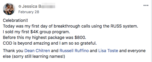Celebration!! Today was my first day of breakthrough calls using the RUSS system. I sold my first $4K group program. Before this my highest package was $800. COD is beyond amazing and I am so so grateful. Thank you Dean Chitren and Russell Ruffino and Lisa Toste and everyone else (sorry still learning names!)