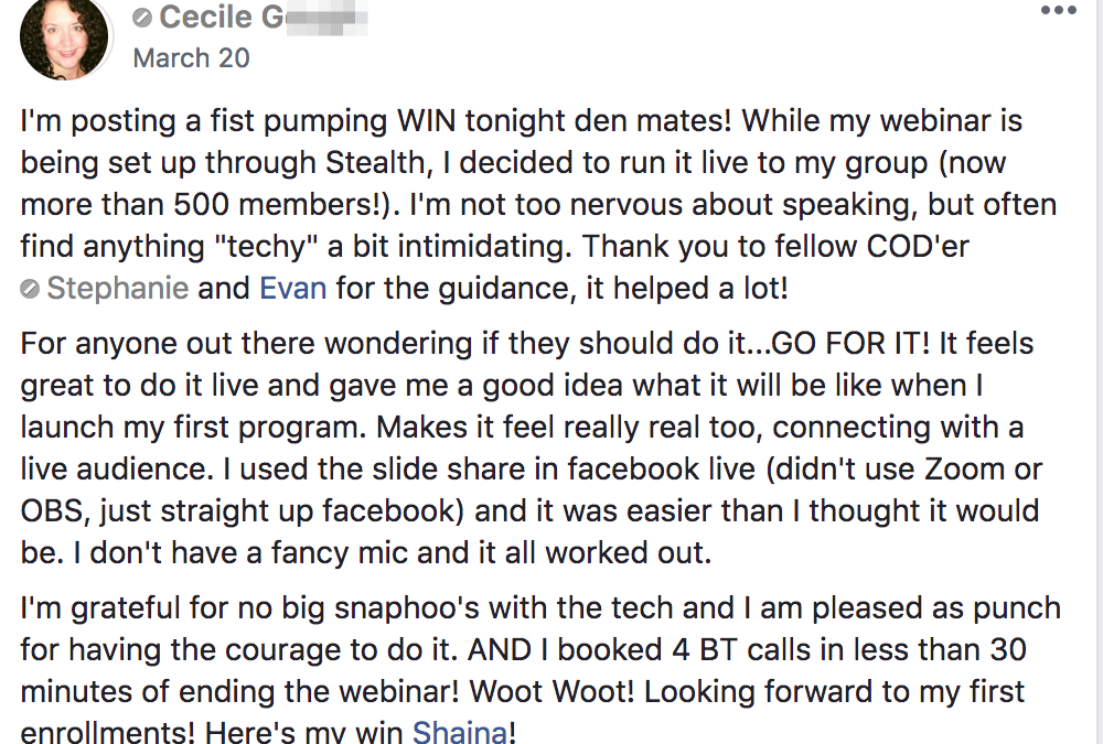 "I'm posting a fist pumping WIN tonight den mates! While my webinar is being set up through Stealth, I decided to run it live to my group (now more than 500 members!). I'm not too nervous about speaking, but often find anything ""techy"" a bit intimidating. Thank you to fellow COD'er Stephanie and Evan for the guidance, it helped a lot! For anyone out there wondering if they should do it...GO FOR IT! It feels great to do it live and gave me a good idea what it will be like when I launch my first program. Makes it feel really real too, connecting with a live audience. I used the slide share in facebook live (didn't use Zoom or OBS, just straight up facebook) and it was easier than I thought it would be. I don't have a fancy mic and it all worked out. I'm grateful for no big snaphoo's with the tech and I am pleased as punch for having the courage to do it. AND I booked 4 BT calls in less than 30 minutes of ending the webinar! Woot Woot! Looking forward to my first enrollments! I'm posting a fist pumping WIN tonight den mates! While my webinar is being set up through Stealth, I decided to run it live to my group (now more than 500 members!). I'm not too nervous about speaking, but often find anything ""techy"" a bit intimidating. Thank you to fellow COD'er Stephanie and Evan for the guidance, it helped a lot! For anyone out there wondering if they should do it...GO FOR IT! It feels great to do it live and gave me a good idea what it will be like when I launch my first program. Makes it feel really real too, connecting with a live audience. I used the slide share in facebook live (didn't use Zoom or OBS, just straight up facebook) and it was easier than I thought it would be. I don't have a fancy mic and it all worked out. I'm grateful for no big snaphoo's with the tech and I am pleased as punch for having the courage to do it. AND I booked 4 BT calls in less than 30 minutes of ending the webinar! Woot Woot! Looking forward to my first enrollments!"