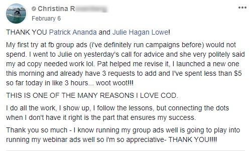 THANK YOU Patrick Ananda and Julie Hagan Lowe! My first try at fb group ads (i've definitely run campaigns before) would not spend. I went to Julie on yesterday's call for advice and she very politely said my ad copy needed work lol. Pat helped me revise it, I launched a new one this morning and already have 3 requests to add and I've spent less than $5 so far today in like 3 hours... woot woot!!! THIS IS ONE OF THE MANY REASONS I LOVE COD. I do all the work, I show up, I follow the lessons, but connecting the dots when I don't have it right is the part that ensures my success. Thank you so much - I know running my group ads well is going to play into running my webinar ads well so i'm so appreciative- THANK YOU!!!!