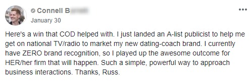 Here's a win that COD helped with. I just landed an A-list publicist to help me get on national TV/radio to market my new dating-coach brand. I currently have ZERO brand recognition, so I played up the awesome outcome for HER/her firm that will happen. Such a simple, powerful way to approach business interactions. Thanks, Russ.