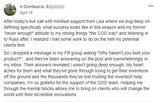 "After today's live call with mindset support from Lisa where we dug deep on defining specifically what success looks like in this season and my former ""never enough"" attitude to my rdoing things ""the COD way"" and listening in to Russ after, I realized I had some work to do on the hell my potential clients feel. So I dropped a message in my FB group asking ""Why haven't you built your product?""...and they've been answering on the post and overwhelmingly in my inbox. Their answers revealed I wasn't going deep enough. My heart aches for them and what they've gone through trying to get their inventions off the ground and the thousands they've lost trusting the invention help companies. I'm so grateful for the support of the COD team. Helping me through the mental blocks allows me to bring on clients who will change the world with their incredible innovations."