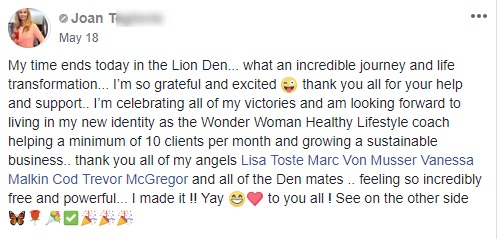 My time ends today in the Lion Den... what an incredible journey and life transformation... I'm so grateful and excited 😜 thank you all for your help and support.. I'm celebrating all of my victories and am looking forward to living in my new identity as the Wonder Woman Healthy Lifestyle coach helping a minimum of 10 clients per month and growing a sustainable business.. thank you all of my angels Lisa Toste Marc Von Musser Vanessa Malkin Cod Trevor McGregor and all of the Den mates .. feeling so incredibly free and powerful... I made it !! Yay 😁❤️ to you all ! See on the other side 🦋🌹💐✅🎉🎉🎉
