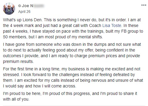 What's up Lions Den. This is something I never do, but it's in order. I am at the 4 week mark and just had a great call with Coach Lisa Toste. In these past 4 weeks, I have stayed on pace with the trainings, built my FB group to 50 members, but I am most proud of my mental shifts. I have gone from someone who was down in the dumps and not sure what to do next to actually feeling good about my offer, being confident in the outcomes I provide, and I am ready to charge premium prices and provide premium results. For the first time in a long time, my business is making me excited and not stressed. I look forward to the challenges instead of feeling defeated by them. I am excited for my calls instead of being nervous and unsure of what I would say and how I will come across. I'm proud to be here, I'm proud of this progress, and I'm proud to share it with all of you.