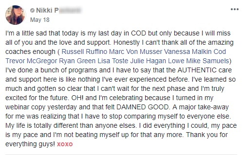 I'm a little sad that today is my last day in COD but only because I will miss all of you and the love and support. Honestly I can't thank all of the amazing coaches enough ( Russell Ruffino Marc Von Musser Vanessa Malkin Cod Trevor McGregor Ryan Green Lisa Toste Julie Hagan Lowe Mike Samuels) I've done a bunch of programs and I have to say that the AUTHENTIC care and support here is like nothing I've ever experienced before. I've learned so much and gotten so clear that I can't wait for the next phase and I'm truly excited for the future. OH! and I'm celebrating because I turned in my webinar copy yesterday and that felt DAMNED GOOD. A major take-away for me was realizing that I have to stop comparing myself to everyone else. My life is totally different than anyone elses. I did everything I could, my pace is my pace and I'm not beating myself up for that any more. Thank you for everything guys! xoxo