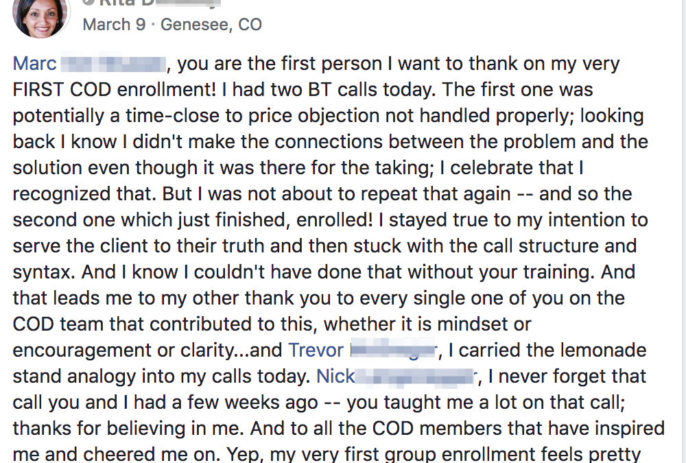 Marc Von Musser, you are the first person I want to thank on my very FIRST COD enrollment! I had two BT calls today. The first one was potentially a time-close to price objection not handled properly; looking back I know I didn't make the connections between the problem and the solution even though it was there for the taking; I celebrate that I recognized that. But I was not about to repeat that again -- and so the second one which just finished, enrolled! I stayed true to my intention to serve the client to their truth and then stuck with the call structure and syntax. And I know I couldn't have done that without your training. And that leads me to my other thank you to every single one of you on the COD team that contributed to this, whether it is mindset or encouragement or clarity...and Trevor McGregor, I carried the lemonade stand analogy into my calls today. Nick Langenegger, I never forget that call you and I had a few weeks ago -- you taught me a lot on that call; thanks for believing in me. And to all the COD members that have inspired me and cheered me on. Yep, my very first group enrollment feels pretty damn awesome and I am going to celebrate the heck out it! :-)