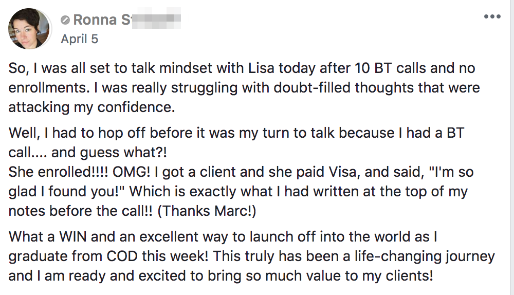 "So, I was all set to talk mindset with Lisa today after 10 BT calls and no enrollments. I was really struggling with doubt-filled thoughts that were attacking my confidence. Well, I had to hop off before it was my turn to talk because I had a BT call.... and guess what?! She enrolled!!!! OMG! I got a client and she paid Visa, and said, ""I'm so glad I found you!"" Which is exactly what I had written at the top of my notes before the call!! (Thanks Marc!) What a WIN and an excellent way to launch off into the world as I graduate from COD this week! This truly has been a life-changing journey and I am ready and excited to bring so much value to my clients!"