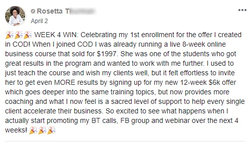 ??? WEEK 4 WIN: Celebrating my 1st enrollment for the offer I created in COD! When I joined COD I was already running a live 8-week online business course that sold for $1997. She was one of the students who got great results in the program and wanted to work with me further. I used to just teach the course and wish my clients well, but it felt effortless to invite her to get even MORE results by signing up for my new 12-week $6k offer which goes deeper into the same training topics, but now provides more coaching and what I now feel is a sacred level of support to help every single client accelerate their business. So excited to see what happens when I actually start promoting my BT calls, FB group and webinar over the next 4 weeks! ???