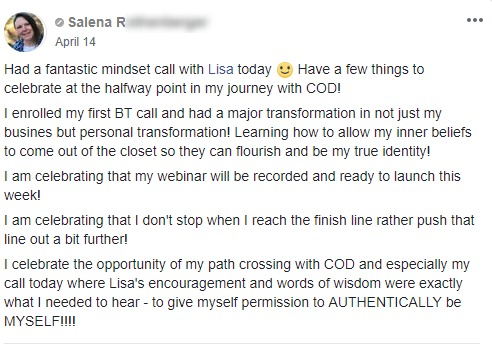 Had a fantastic mindset call with Lisa today :) Have a few things to celebrate at the halfway point in my journey with COD! I enrolled my first BT call and had a major transformation in not just my busines but personal transformation! Learning how to allow my inner beliefs to come out of the closet so they can flourish and be my true identity! I am celebrating that my webinar will be recorded and ready to launch this week! I am celebrating that I don't stop when I reach the finish line rather push that line out a bit further! I celebrate the opportunity of my path crossing with COD and especially my call today where Lisa's encouragement and words of wisdom were exactly what I needed to hear - to give myself permission to AUTHENTICALLY be MYSELF!!!!