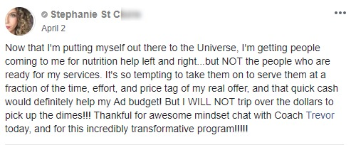 Now that I'm putting myself out there to the Universe, I'm getting people coming to me for nutrition help left and right...but NOT the people who are ready for my services. It's so tempting to take them on to serve them at a fraction of the time, effort, and price tag of my real offer, and that quick cash would definitely help my Ad budget! But I WILL NOT trip over the dollars to pick up the dimes!!! Thankful for awesome mindset chat with Coach Trevor today, and for this incredibly transformative program!!!!!