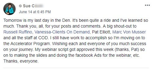 Tomorrow is my last day in the Den. It's been quite a ride and I've learned so much. Thank you, all, for your posts and comments. A big shout-out to Russell Ruffino, Vanessa-Clients On Demand, Pat Elliott, Marc Von Musser and all the staff at COD. I still have work to accomplish so I'm moving on to the Accelerator Program. Wishing each and everyone of you much success on your journey. My webinar script got approved this week (thanks, Pat) so on to making the slides and doing the facebook Ads for the webinar, etc. Thanks, everyone.