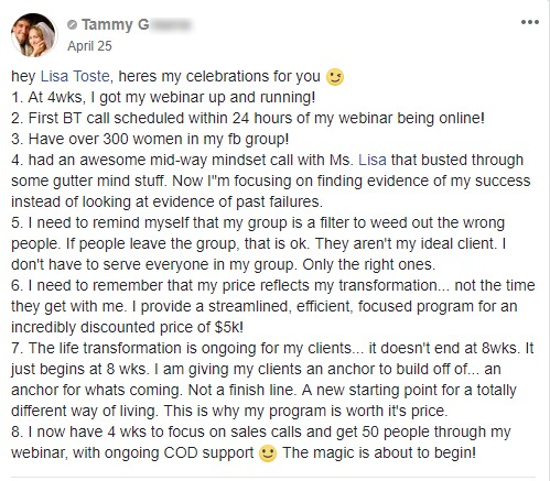 """hey Lisa Toste, heres my celebrations for you ;) 1. At 4wks, I got my webinar up and running! 2. First BT call scheduled within 24 hours of my webinar being online! 3. Have over 300 women in my fb group! 4. had an awesome mid-way mindset call with Ms. Lisa that busted through some gutter mind stuff. Now I""""m focusing on finding evidence of my success instead of looking at evidence of past failures. 5. I need to remind myself that my group is a filter to weed out the wrong people. If people leave the group, that is ok. They aren't my ideal client. I don't have to serve everyone in my group. Only the right ones. 6. I need to remember that my price reflects my transformation... not the time they get with me. I provide a streamlined, efficient, focused program for an incredibly discounted price of $5k! 7. The life transformation is ongoing for my clients... it doesn't end at 8wks. It just begins at 8 wks. I am giving my clients an anchor to build off of... an anchor for whats coming. Not a finish line. A new starting point for a totally different way of living. This is why my program is worth it's price. 8. I now have 4 wks to focus on sales calls and get 50 people through my webinar, with ongoing COD support :) The magic is about to begin!"""