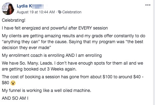 """Celebrating! I have felt energized and powerful after EVERY session My clients are getting amazing results and my grads offer constantly to do """"anything they can"""" for the cause. Saying that my program was """"the best decision they ever made"""" My enrollment coach is enrolling AND I am enrolling We have So. Many. Leads. I don't have enough spots for them all and we are getting booked out 3 Weeks again. The cost of booking a session has gone from about $100 to around $40 - $80 😮 My funnel is working like a well oiled machine. AND SO AM I"""