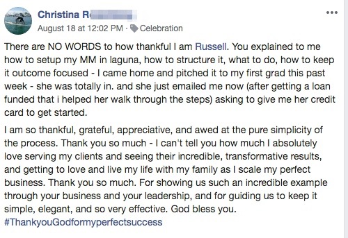 There are NO WORDS to how thankful I am Russell. You explained to me how to setup my MM in laguna, how to structure it, what to do, how to keep it outcome focused - I came home and pitched it to my first grad this past week - she was totally in. and she just emailed me now (after getting a loan funded that i helped her walk through the steps) asking to give me her credit card to get started. I am so thankful, grateful, appreciative, and awed at the pure simplicity of the process. Thank you so much - I can't tell you how much I absolutely love serving my clients and seeing their incredible, transformative results, and getting to love and live my life with my family as I scale my perfect business. Thank you so much. For showing us such an incredible example through your business and your leadership, and for guiding us to keep it simple, elegant, and so very effective. God bless you. #ThankyouGodformyperfectsuccess