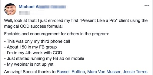 "Well, look at that! I just enrolled my first ""Present Like a Pro"" client using the magical COD success formula! Factoids and encouragement for others in the program: - This was only my third phone call - About 150 in my FB group - I'm in my 4th week with COD - Just started running my FB ad on mobile - My webinar is not up yet Amazing! Special thanks to Russell Ruffino, Marc Von Musser, Jessie Torres"