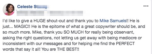 I'd like to give a HUGE shout-out and thank you to Mike Samuels!! He is just... MAGIC!! He is the epitome of what a great copywriter should be, and so much more. Mike, thank you SO MUCH for really being observant, asking the right questions, not letting us get away with being mediocre or inconsistent with our messages and for helping me find the PERFECT words that say it all! You are THE BEST!!