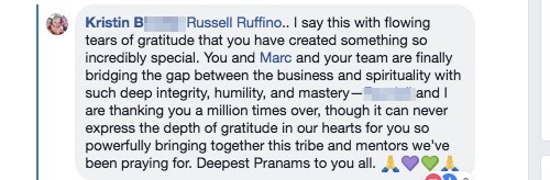Russell Ruffino.. I say this with flowing tears of gratitude that you have created something so incredibly special. You and Marc and your team are finally bridging the gap between the business and spirituality with such deep integrity, humility, and mastery—Randall and I are thanking you a million times over, though it can never express the depth of gratitude in our hearts for you so powerfully bringing together this tribe and mentors we've been praying for. Deepest Pranams to you all.